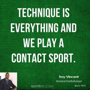 Technique is everything and we play a contact sport.