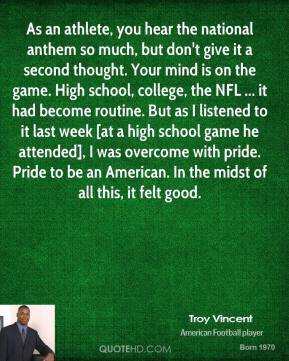 As an athlete, you hear the national anthem so much, but don't give it a second thought. Your mind is on the game. High school, college, the NFL ... it had become routine. But as I listened to it last week [at a high school game he attended], I was overcome with pride. Pride to be an American. In the midst of all this, it felt good.