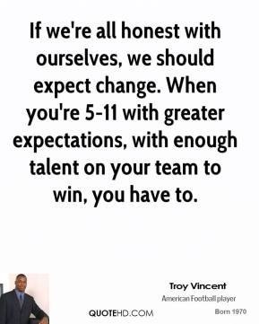 If we're all honest with ourselves, we should expect change. When you're 5-11 with greater expectations, with enough talent on your team to win, you have to.
