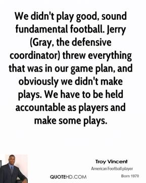Troy Vincent  - We didn't play good, sound fundamental football. Jerry (Gray, the defensive coordinator) threw everything that was in our game plan, and obviously we didn't make plays. We have to be held accountable as players and make some plays.