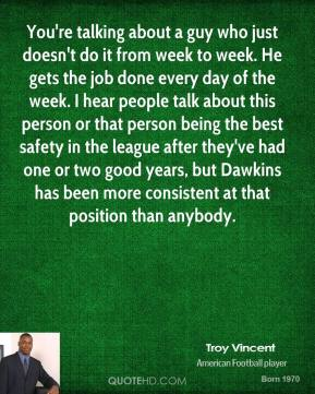 You're talking about a guy who just doesn't do it from week to week. He gets the job done every day of the week. I hear people talk about this person or that person being the best safety in the league after they've had one or two good years, but Dawkins has been more consistent at that position than anybody.