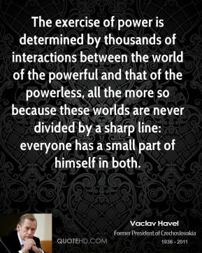 Vaclav Havel - The exercise of power is determined by thousands of interactions between the world of the powerful and that of the powerless, all the more so because these worlds are never divided by a sharp line: everyone has a small part of himself in both.