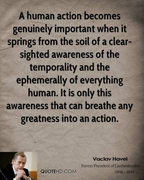 Vaclav Havel  - A human action becomes genuinely important when it springs from the soil of a clear-sighted awareness of the temporality and the ephemerally of everything human. It is only this awareness that can breathe any greatness into an action.