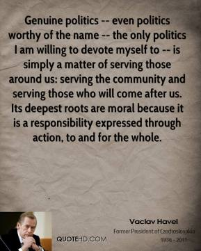 Vaclav Havel  - Genuine politics -- even politics worthy of the name -- the only politics I am willing to devote myself to -- is simply a matter of serving those around us: serving the community and serving those who will come after us. Its deepest roots are moral because it is a responsibility expressed through action, to and for the whole.