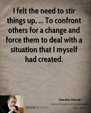 Vaclav Havel  - I felt the need to stir things up, ... To confront others for a change and force them to deal with a situation that I myself had created.