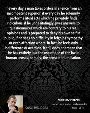 Vaclav Havel  - If every day a man takes orders in silence from an incompetent superior, if every day he solemnly performs ritual acts which he privately finds ridiculous, if he unhesitatingly gives answers to questionnaires which are contrary to his real opinions and is prepared to deny his own self in public, if he sees no difficulty in feigning sympathy or even affection where, in fact, he feels only indifference or aversion, it still does not mean that he has entirely lost the use of one of the basic human senses, namely, the sense of humiliation.