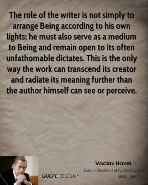 Vaclav Havel  - The role of the writer is not simply to arrange Being according to his own lights; he must also serve as a medium to Being and remain open to its often unfathomable dictates. This is the only way the work can transcend its creator and radiate its meaning further than the author himself can see or perceive.