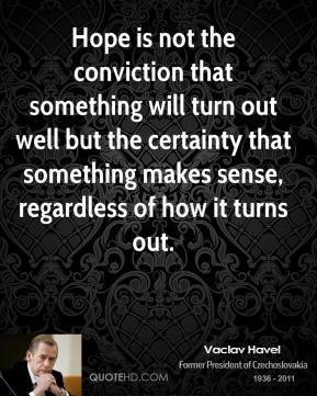 Vaclav Havel - Hope is not the conviction that something will turn out well but the certainty that something makes sense, regardless of how it turns out.