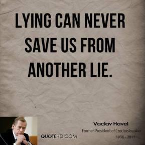Vaclav Havel - Lying can never save us from another lie.