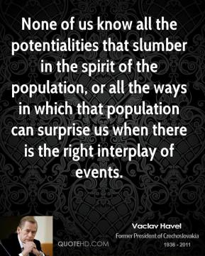Vaclav Havel - None of us know all the potentialities that slumber in the spirit of the population, or all the ways in which that population can surprise us when there is the right interplay of events.