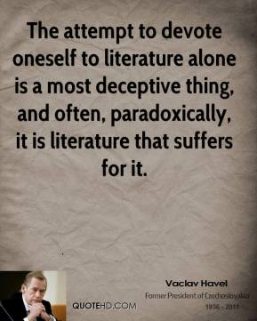 Vaclav Havel - The attempt to devote oneself to literature alone is a most deceptive thing, and often, paradoxically, it is literature that suffers for it.