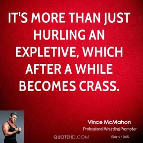 Vince McMahon  - It's more than just hurling an expletive, which after a while becomes crass.