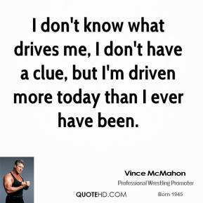 I don't know what drives me, I don't have a clue, but I'm driven more today than I ever have been.