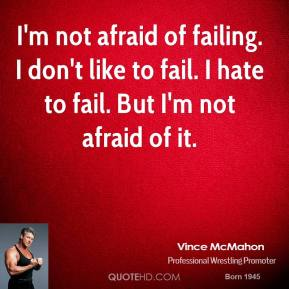 I'm not afraid of failing. I don't like to fail. I hate to fail. But I'm not afraid of it.