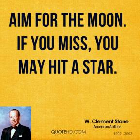 W. Clement Stone - Aim for the moon. If you miss, you may hit a star.