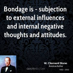 Bondage is - subjection to external influences and internal negative thoughts and attitudes.