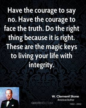 W. Clement Stone - Have the courage to say no. Have the courage to face the truth. Do the right thing because it is right. These are the magic keys to living your life with integrity.