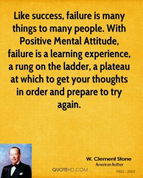 Like success, failure is many things to many people. With Positive Mental Attitude, failure is a learning experience, a rung on the ladder, a plateau at which to get your thoughts in order and prepare to try again.
