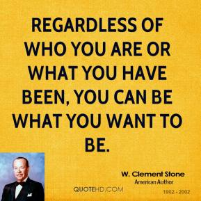 Regardless of who you are or what you have been, you can be what you want to be.