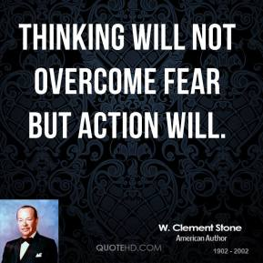 W. Clement Stone - Thinking will not overcome fear but action will.
