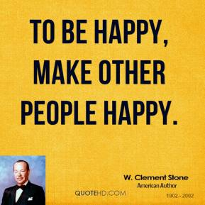 W. Clement Stone - To be happy, make other people happy.
