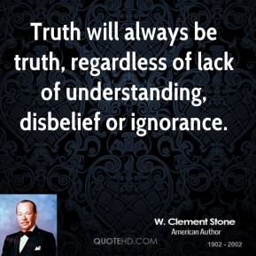 Truth will always be truth, regardless of lack of understanding, disbelief or ignorance.