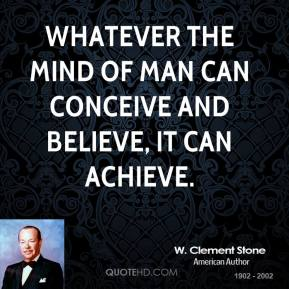 W. Clement Stone - Whatever the mind of man can conceive and believe, it can achieve.