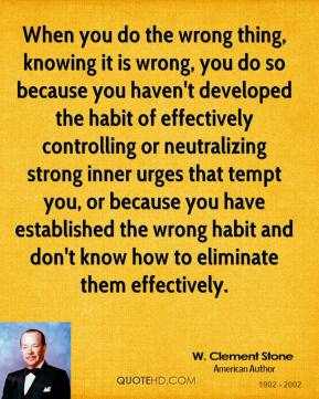 When you do the wrong thing, knowing it is wrong, you do so because you haven't developed the habit of effectively controlling or neutralizing strong inner urges that tempt you, or because you have established the wrong habit and don't know how to eliminate them effectively.