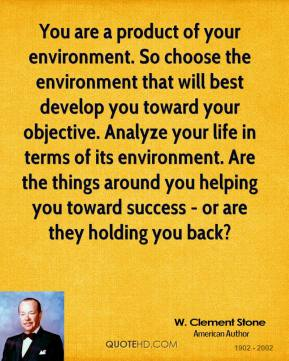 You are a product of your environment. So choose the environment that will best develop you toward your objective. Analyze your life in terms of its environment. Are the things around you helping you toward success - or are they holding you back?