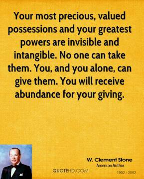 Your most precious, valued possessions and your greatest powers are invisible and intangible. No one can take them. You, and you alone, can give them. You will receive abundance for your giving.
