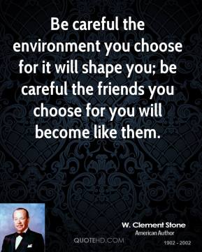 Be careful the environment you choose for it will shape you; be careful the friends you choose for you will become like them.