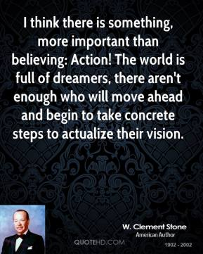 I think there is something, more important than believing: Action! The world is full of dreamers, there aren't enough who will move ahead and begin to take concrete steps to actualize their vision.