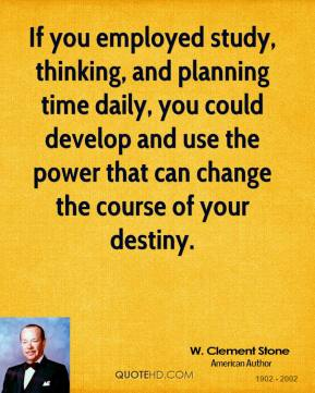 If you employed study, thinking, and planning time daily, you could develop and use the power that can change the course of your destiny.