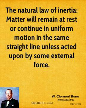 W. Clement Stone  - The natural law of inertia: Matter will remain at rest or continue in uniform motion in the same straight line unless acted upon by some external force.