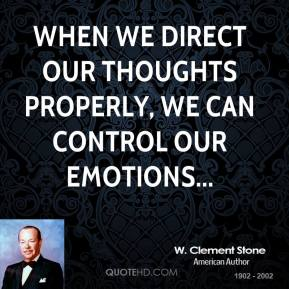 W. Clement Stone  - When we direct our thoughts properly, we can control our emotions...
