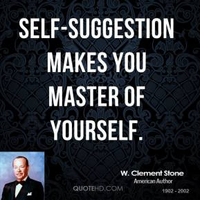 W. Clement Stone - Self-suggestion makes you master of yourself.