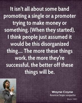 Wayne Coyne  - It isn't all about some band promoting a single or a promoter trying to make money or something. (When they started), I think people just assumed it would be this disorganized thing.... The more these things work, the more they're successful, the better off these things will be.