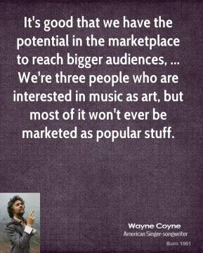It's good that we have the potential in the marketplace to reach bigger audiences, ... We're three people who are interested in music as art, but most of it won't ever be marketed as popular stuff.