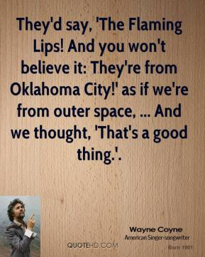 They'd say, 'The Flaming Lips! And you won't believe it: They're from Oklahoma City!' as if we're from outer space, ... And we thought, 'That's a good thing.'.