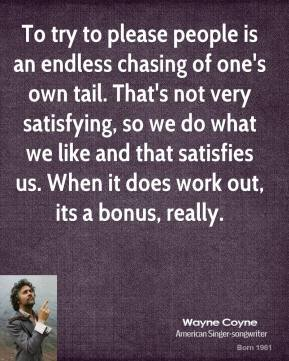 Wayne Coyne  - To try to please people is an endless chasing of one's own tail. That's not very satisfying, so we do what we like and that satisfies us. When it does work out, its a bonus, really.