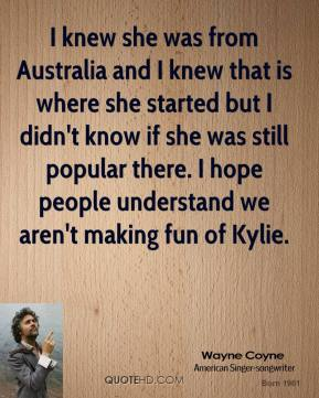 I knew she was from Australia and I knew that is where she started but I didn't know if she was still popular there. I hope people understand we aren't making fun of Kylie.