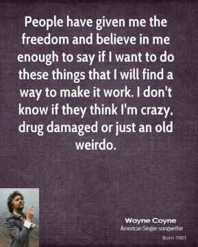 Wayne Coyne - People have given me the freedom and believe in me enough to say if I want to do these things that I will find a way to make it work. I don't know if they think I'm crazy, drug damaged or just an old weirdo.