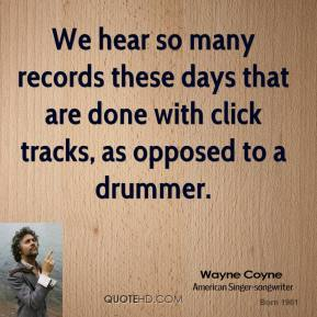 Wayne Coyne - We hear so many records these days that are done with click tracks, as opposed to a drummer.