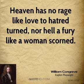 Heaven has no rage like love to hatred turned, nor hell a fury like a woman scorned.