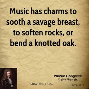 William Congreve - Music has charms to sooth a savage breast, to soften rocks, or bend a knotted oak.