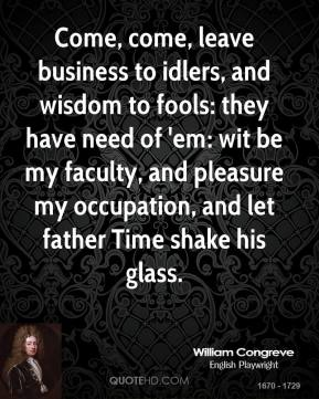 William Congreve - Come, come, leave business to idlers, and wisdom to fools: they have need of 'em: wit be my faculty, and pleasure my occupation, and let father Time shake his glass.