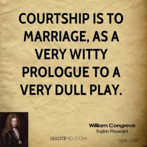 William Congreve - Courtship is to marriage, as a very witty prologue to a very dull play.