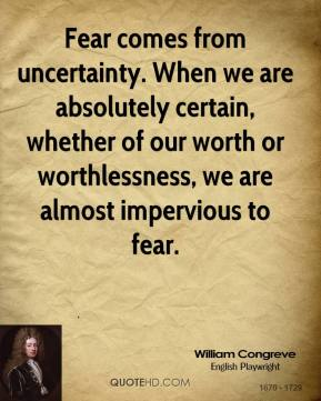 William Congreve - Fear comes from uncertainty. When we are absolutely certain, whether of our worth or worthlessness, we are almost impervious to fear.