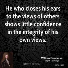 William Congreve - He who closes his ears to the views of others shows little confidence in the integrity of his own views.
