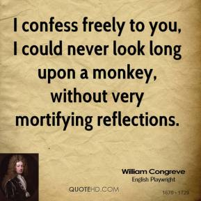 I confess freely to you, I could never look long upon a monkey, without very mortifying reflections.